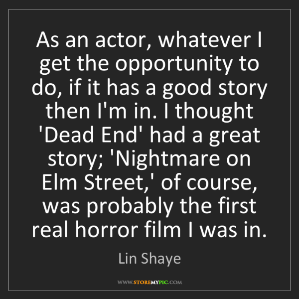 Lin Shaye: As an actor, whatever I get the opportunity to do, if...