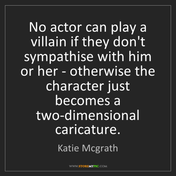 Katie Mcgrath: No actor can play a villain if they don't sympathise...