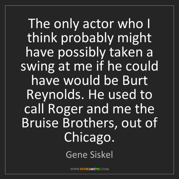 Gene Siskel: The only actor who I think probably might have possibly...
