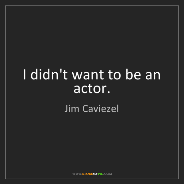 Jim Caviezel: I didn't want to be an actor.