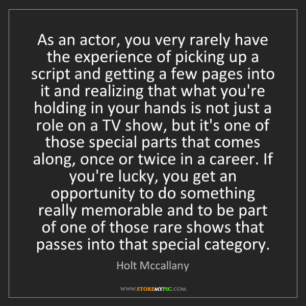 Holt Mccallany: As an actor, you very rarely have the experience of picking...
