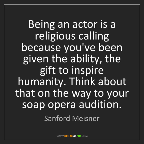 Sanford Meisner: Being an actor is a religious calling because you've...