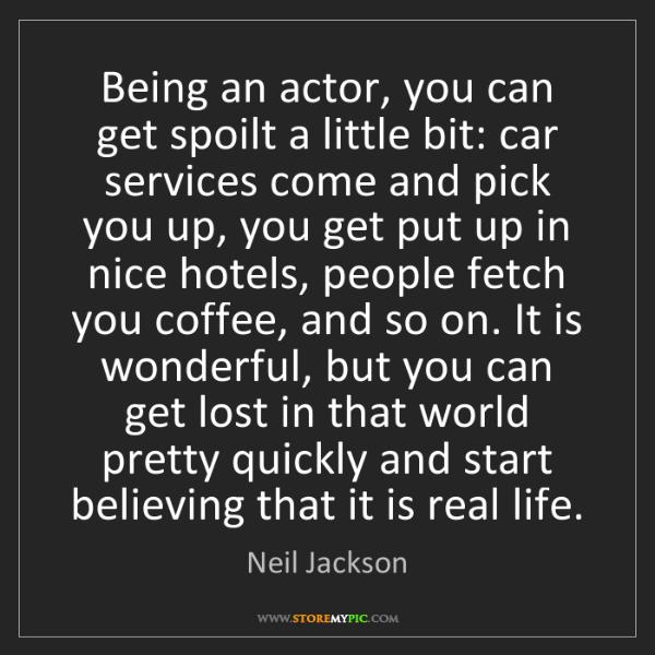 Neil Jackson: Being an actor, you can get spoilt a little bit: car...