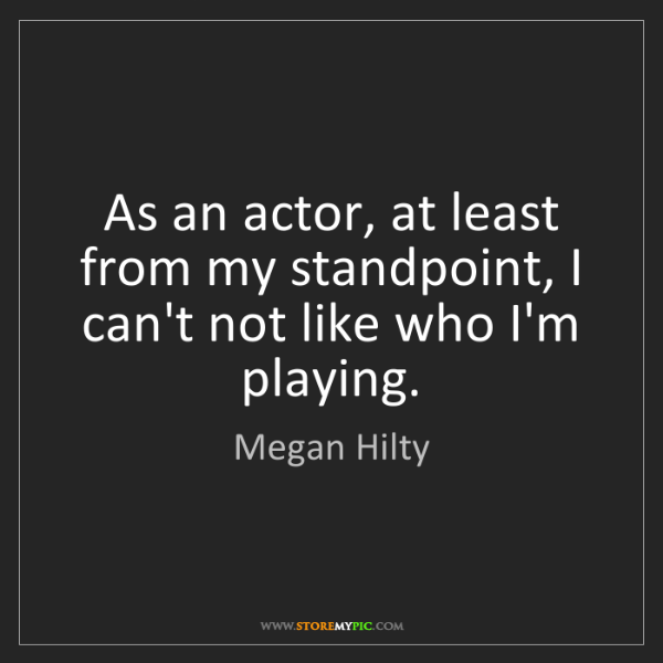 Megan Hilty: As an actor, at least from my standpoint, I can't not...