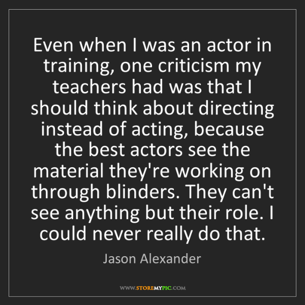 Jason Alexander: Even when I was an actor in training, one criticism my...
