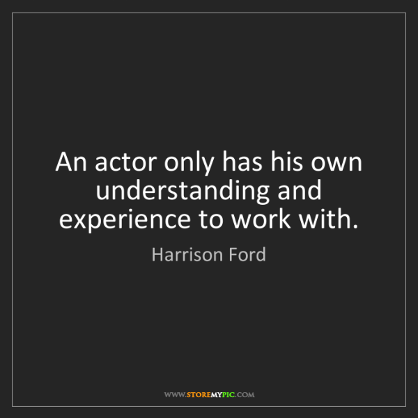 Harrison Ford: An actor only has his own understanding and experience...