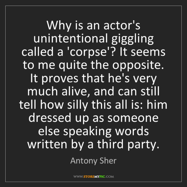 Antony Sher: Why is an actor's unintentional giggling called a 'corpse'?...