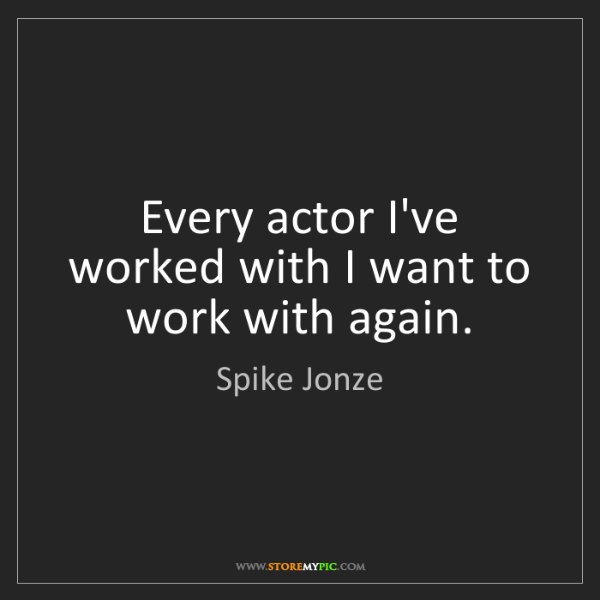 Spike Jonze: Every actor I've worked with I want to work with again.