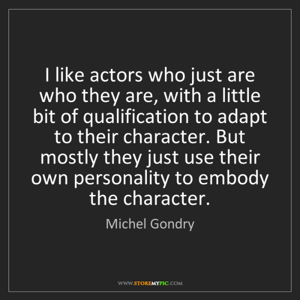Michel Gondry: I like actors who just are who they are, with a little...