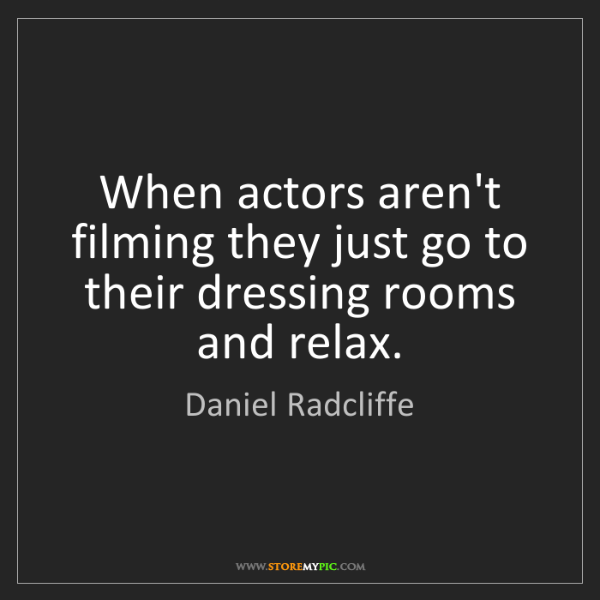 Daniel Radcliffe: When actors aren't filming they just go to their dressing...