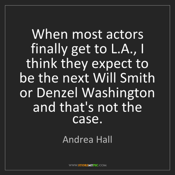 Andrea Hall: When most actors finally get to L.A., I think they expect...
