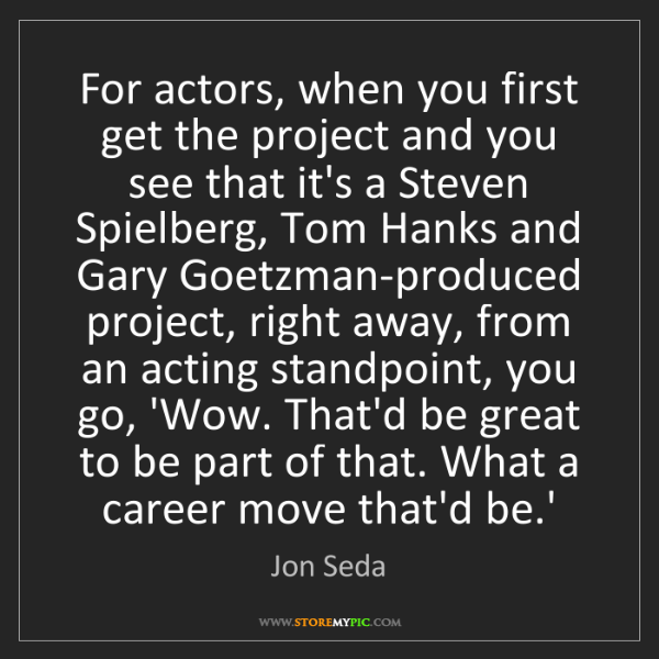 Jon Seda: For actors, when you first get the project and you see...