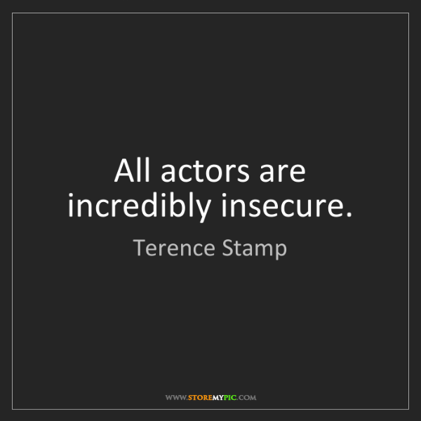 Terence Stamp: All actors are incredibly insecure.