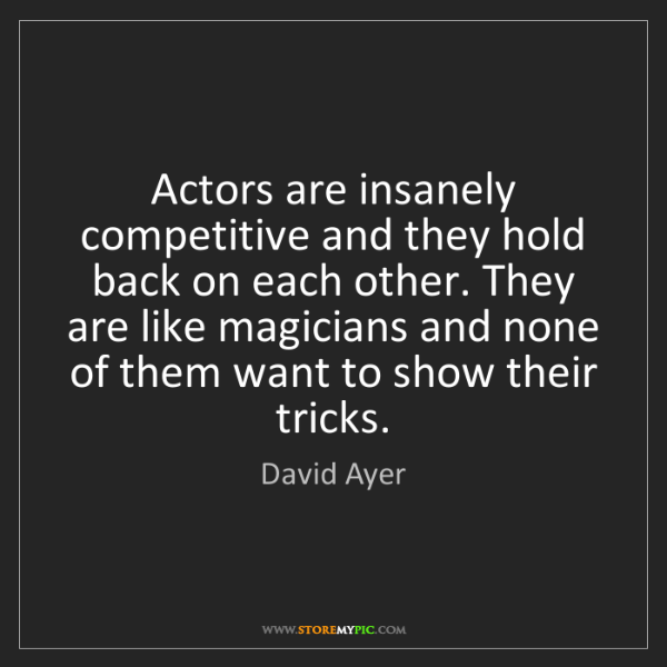 David Ayer: Actors are insanely competitive and they hold back on...