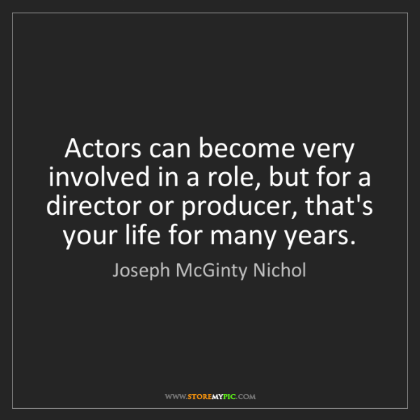 Joseph McGinty Nichol: Actors can become very involved in a role, but for a...