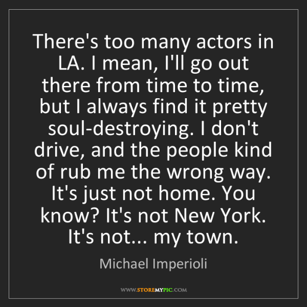 Michael Imperioli: There's too many actors in LA. I mean, I'll go out there...