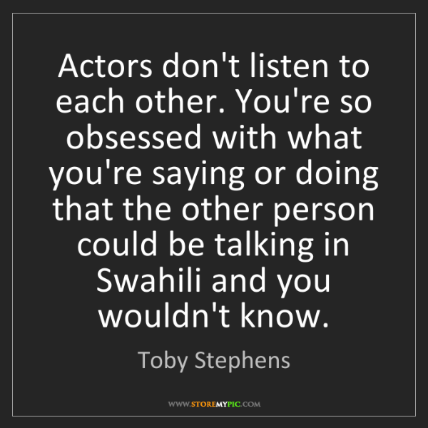 Toby Stephens: Actors don't listen to each other. You're so obsessed...