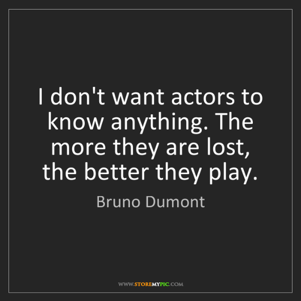 Bruno Dumont: I don't want actors to know anything. The more they are...
