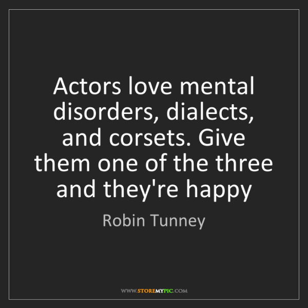 Robin Tunney: Actors love mental disorders, dialects, and corsets....