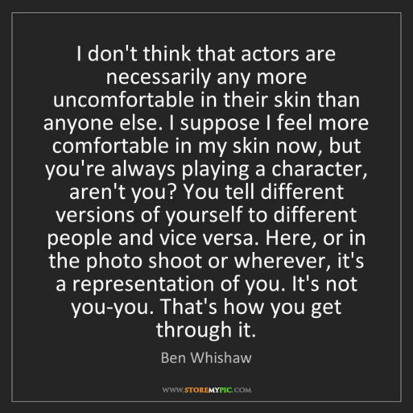 Ben Whishaw: I don't think that actors are necessarily any more uncomfortable...