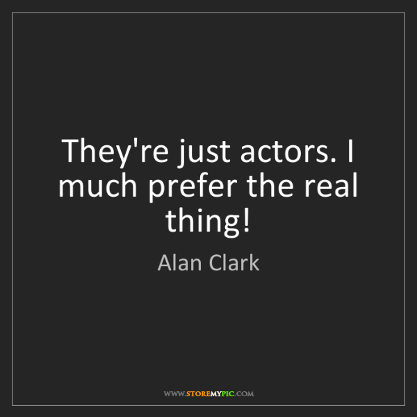 Alan Clark: They're just actors. I much prefer the real thing!