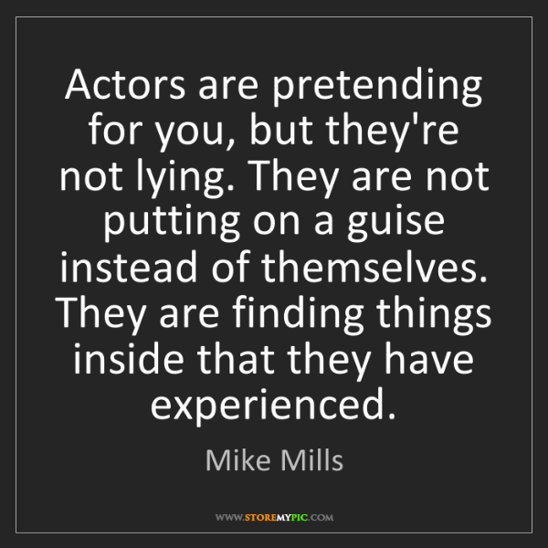 Mike Mills: Actors are pretending for you, but they're not lying....