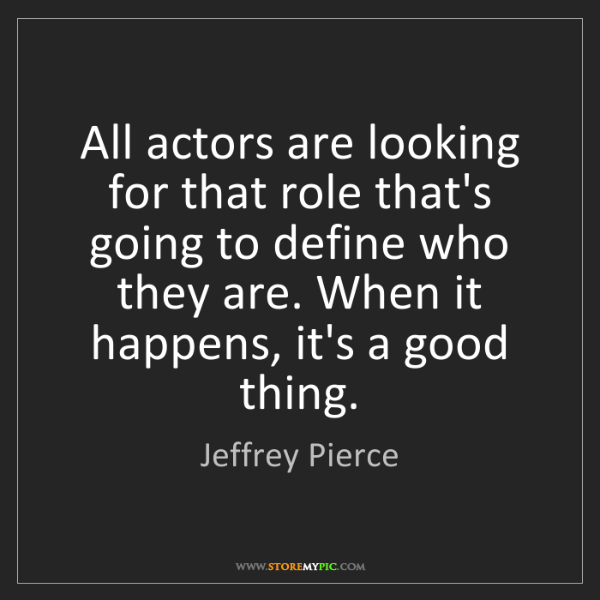 Jeffrey Pierce: All actors are looking for that role that's going to...