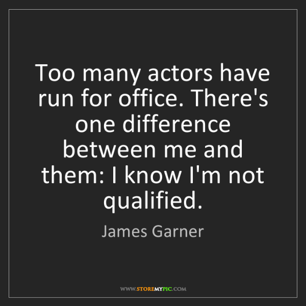James Garner: Too many actors have run for office. There's one difference...
