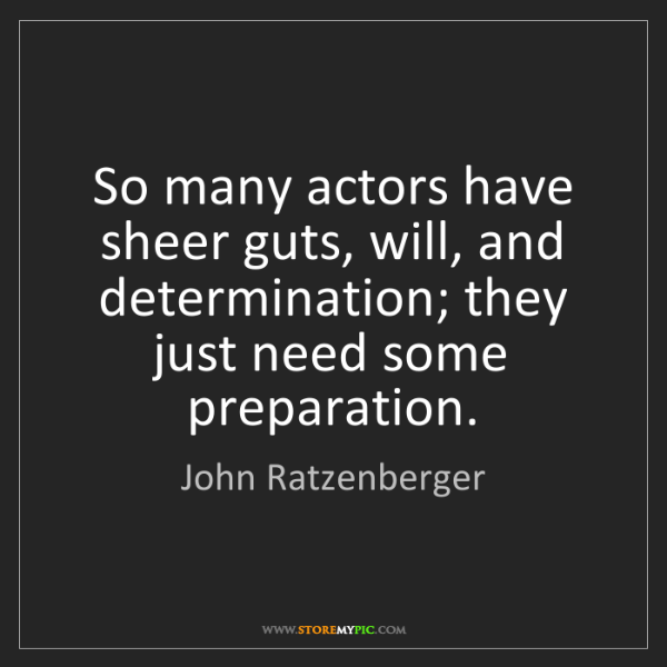 John Ratzenberger: So many actors have sheer guts, will, and determination;...