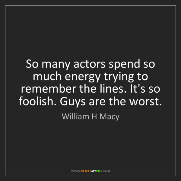 William H Macy: So many actors spend so much energy trying to remember...