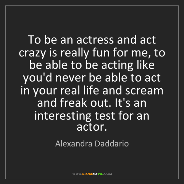 Alexandra Daddario: To be an actress and act crazy is really fun for me,...