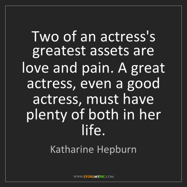 Katharine Hepburn: Two of an actress's greatest assets are love and pain....