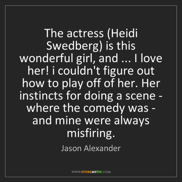 Jason Alexander: The actress (Heidi Swedberg) is this wonderful girl,...