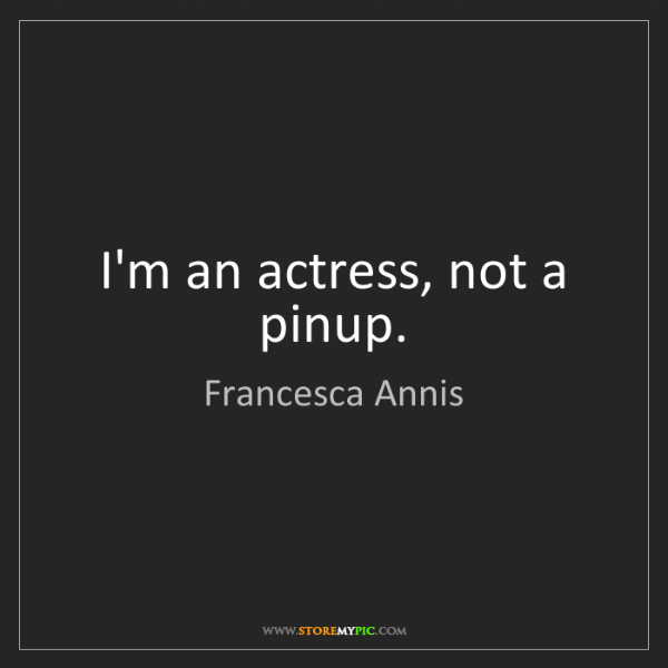 Francesca Annis: I'm an actress, not a pinup.