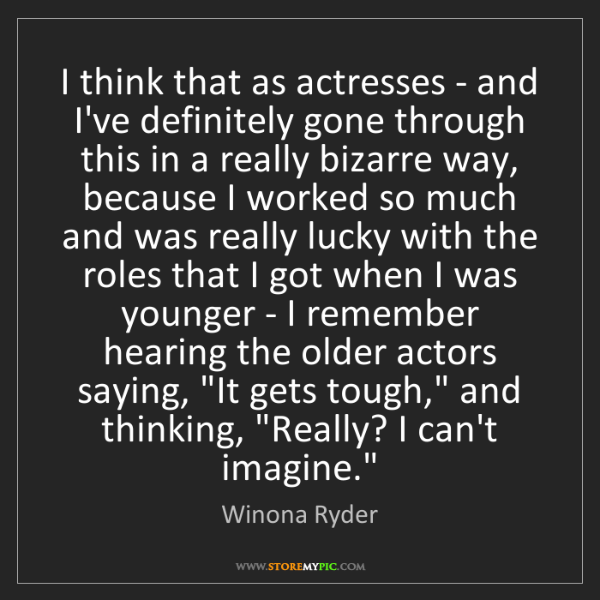 Winona Ryder: I think that as actresses - and I've definitely gone...