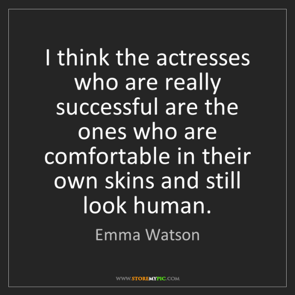 Emma Watson: I think the actresses who are really successful are the...