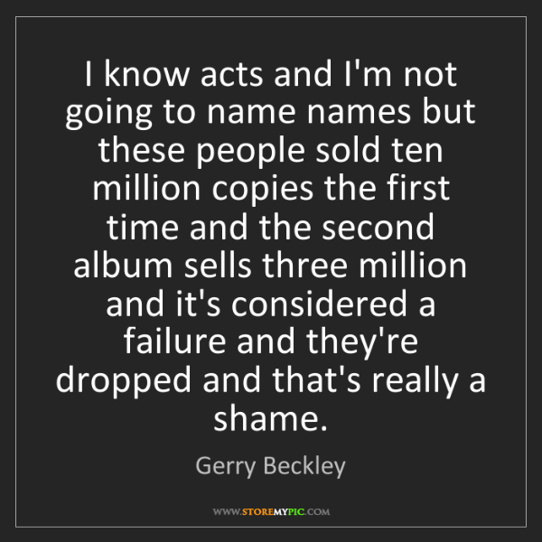 Gerry Beckley: I know acts and I'm not going to name names but these...