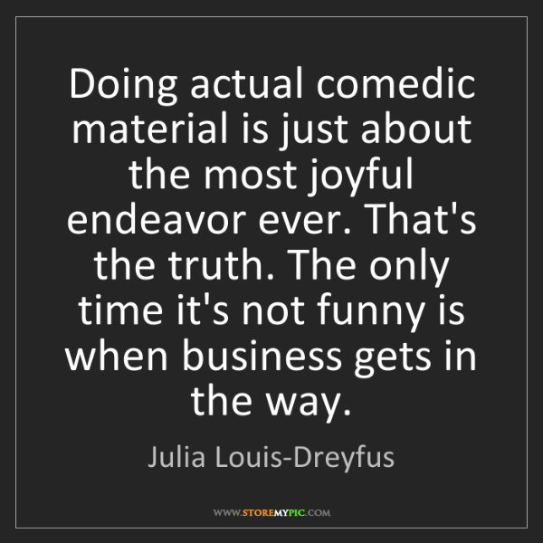 Julia Louis-Dreyfus: Doing actual comedic material is just about the most...