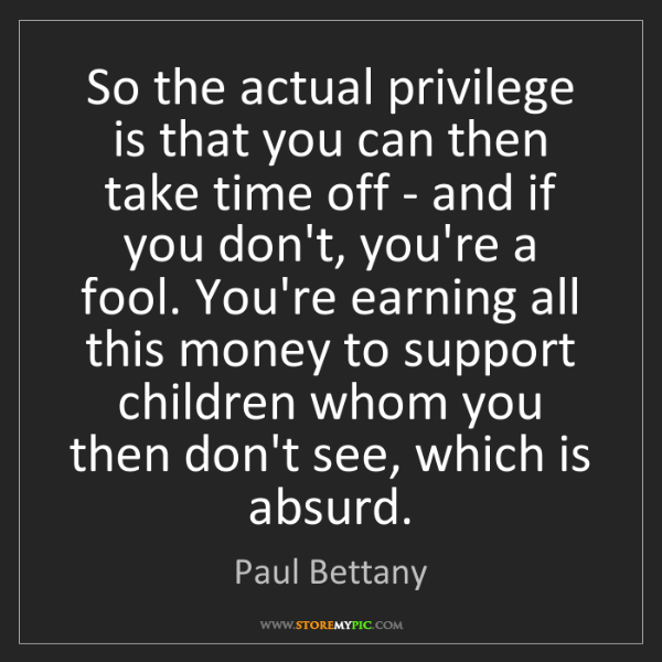Paul Bettany: So the actual privilege is that you can then take time...