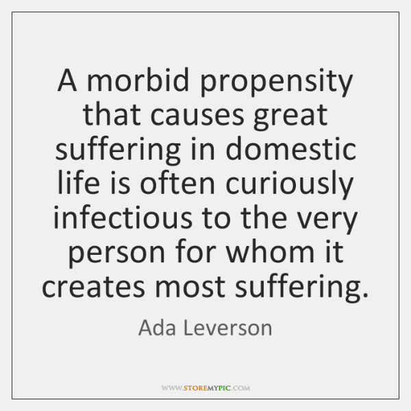 A morbid propensity that causes great suffering in domestic life is often ...