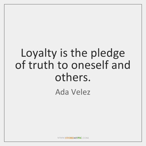 Loyalty is the pledge of truth to oneself and others.