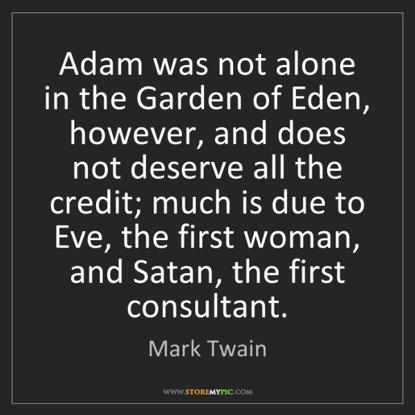 Mark Twain: Adam was not alone in the Garden of Eden, however, and...