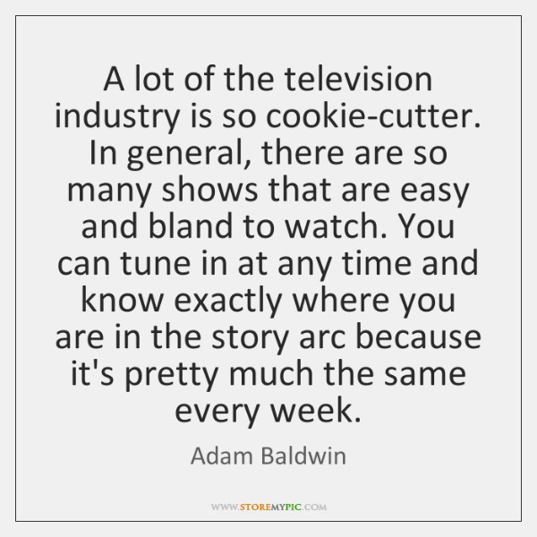 A lot of the television industry is so cookie-cutter. In general, there ...