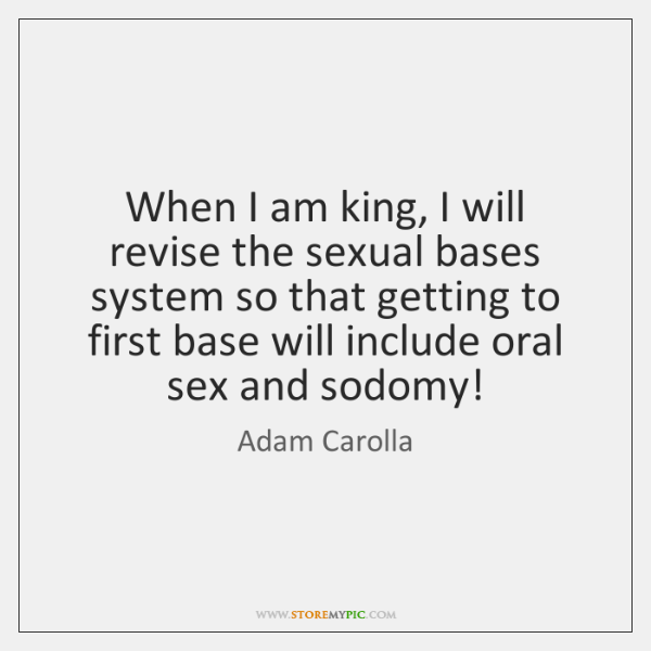 When I am king, I will revise the sexual bases system so ...