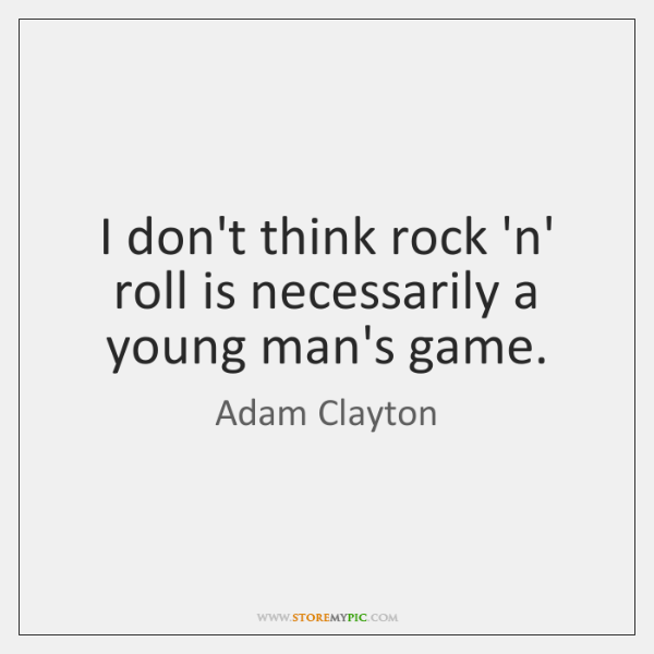I don't think rock 'n' roll is necessarily a young man's game.
