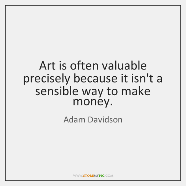 Art is often valuable precisely because it isn't a sensible way to ...
