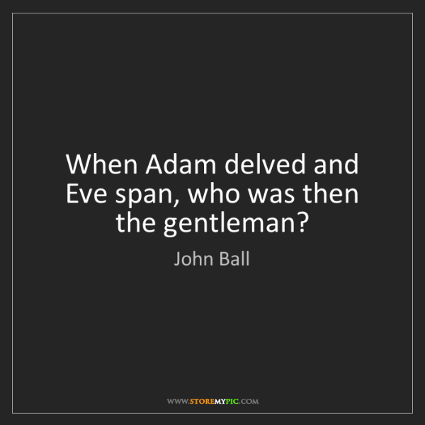 John Ball: When Adam delved and Eve span, who was then the gentleman?