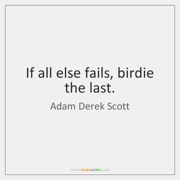 If all else fails, birdie the last.