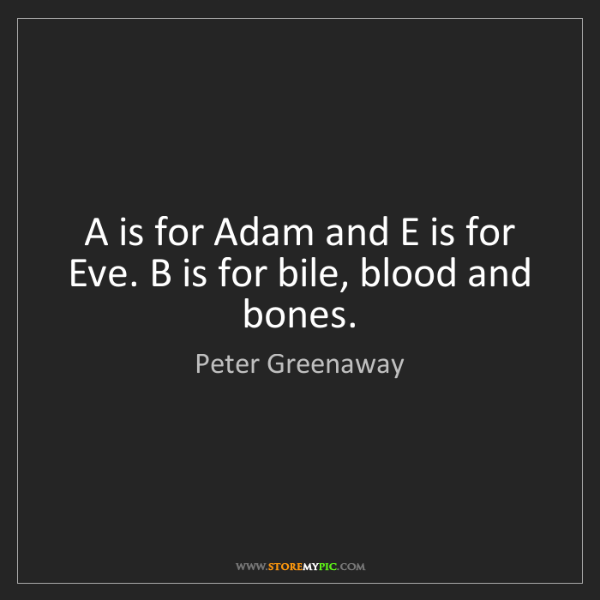 Peter Greenaway: A is for Adam and E is for Eve. B is for bile, blood...