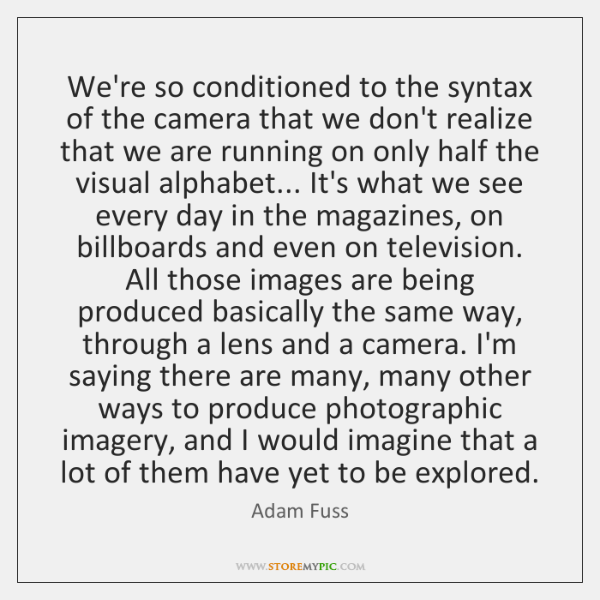 We're so conditioned to the syntax of the camera that we don't ...